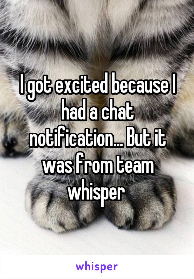 I got excited because I had a chat notification... But it was from team whisper