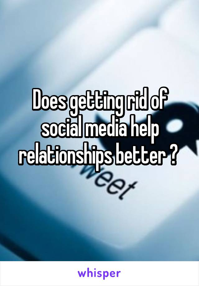 Does getting rid of social media help relationships better ?