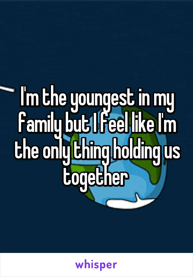 I'm the youngest in my family but I feel like I'm the only thing holding us together