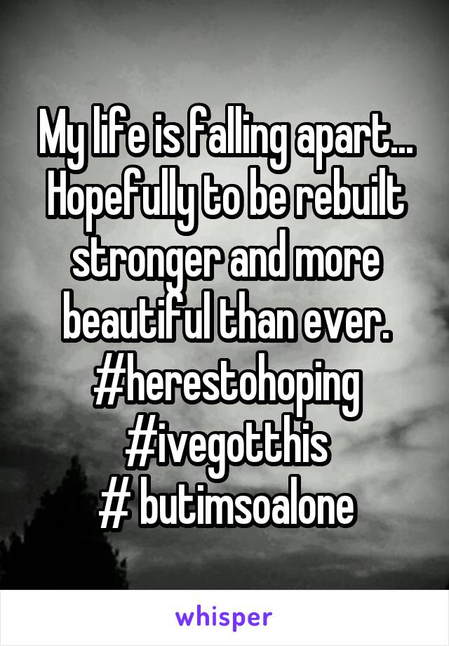 My life is falling apart... Hopefully to be rebuilt stronger and more beautiful than ever. #herestohoping #ivegotthis # butimsoalone