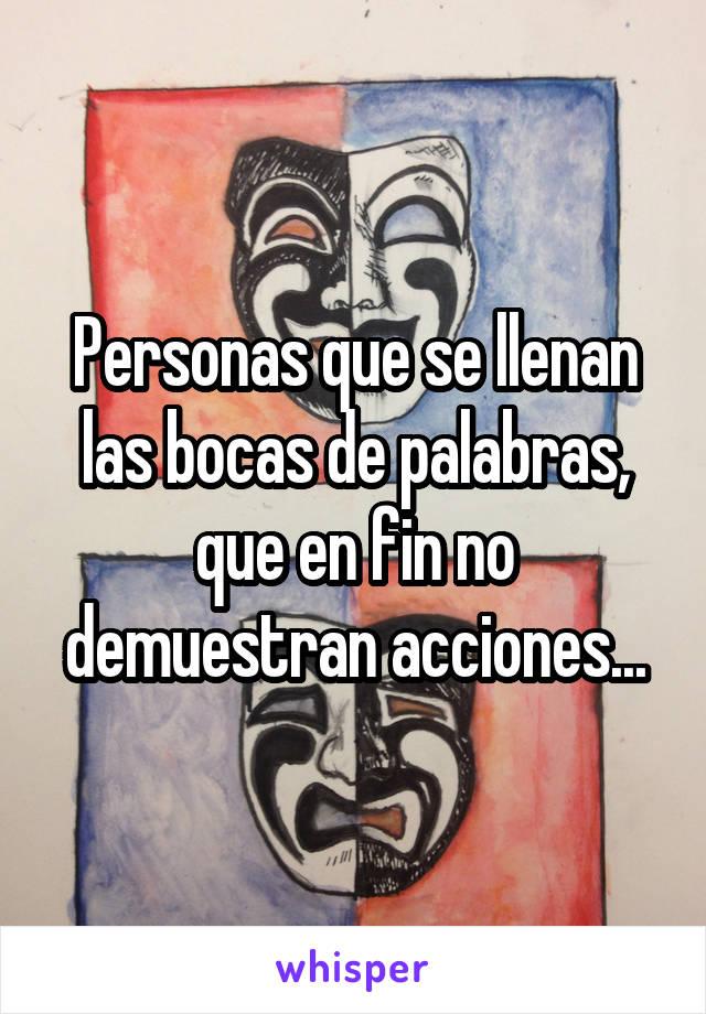 Personas que se llenan las bocas de palabras, que en fin no demuestran acciones...
