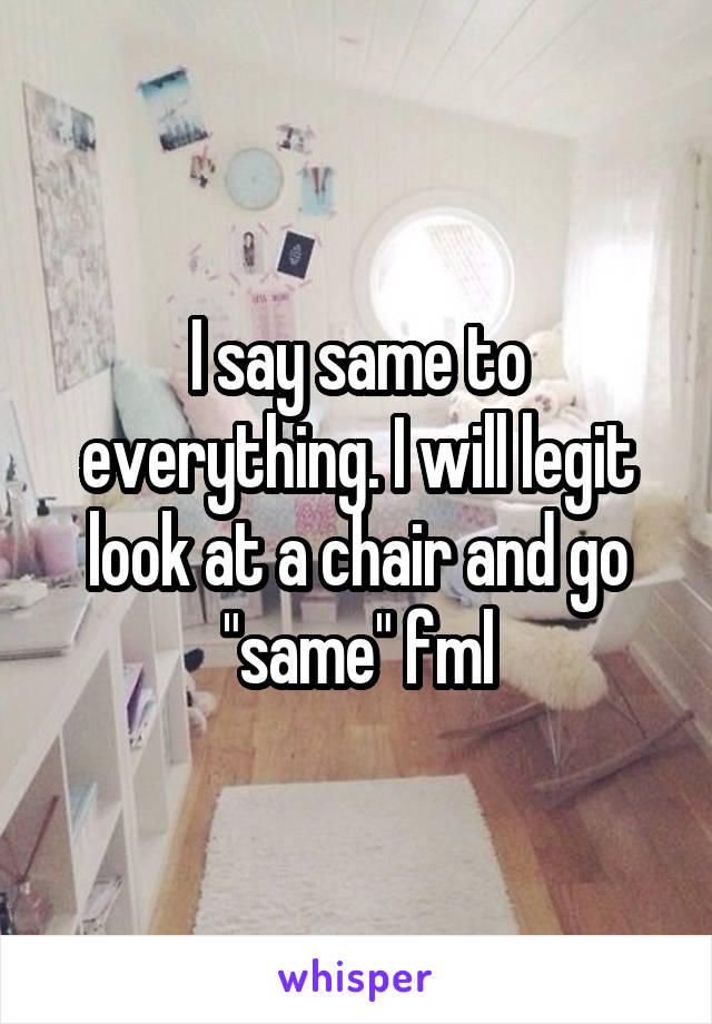 """I say same to everything. I will legit look at a chair and go """"same"""" fml"""