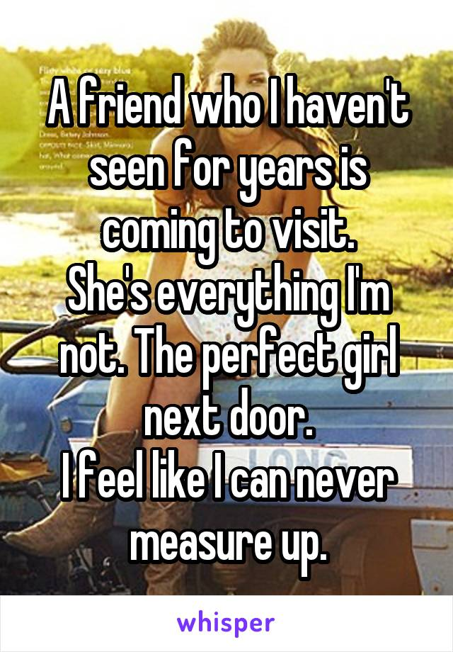 A friend who I haven't seen for years is coming to visit. She's everything I'm not. The perfect girl next door. I feel like I can never measure up.