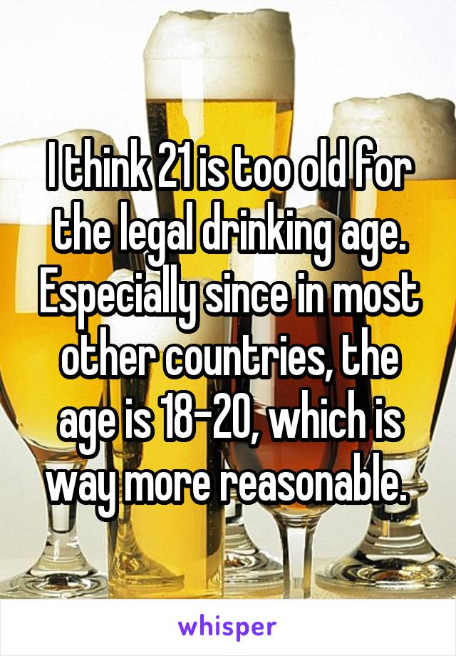 I think 21 is too old for the legal drinking age. Especially since in most other countries, the age is 18-20, which is way more reasonable.