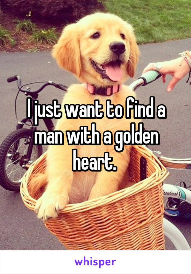 I just want to find a man with a golden heart.