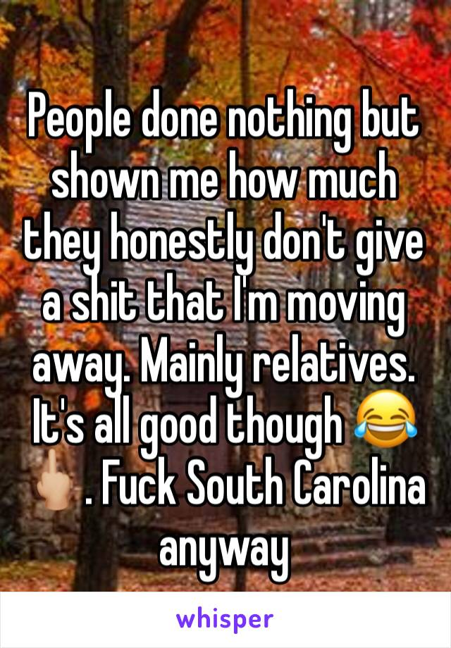 People done nothing but shown me how much they honestly don't give a shit that I'm moving away. Mainly relatives. It's all good though 😂🖕🏼. Fuck South Carolina anyway