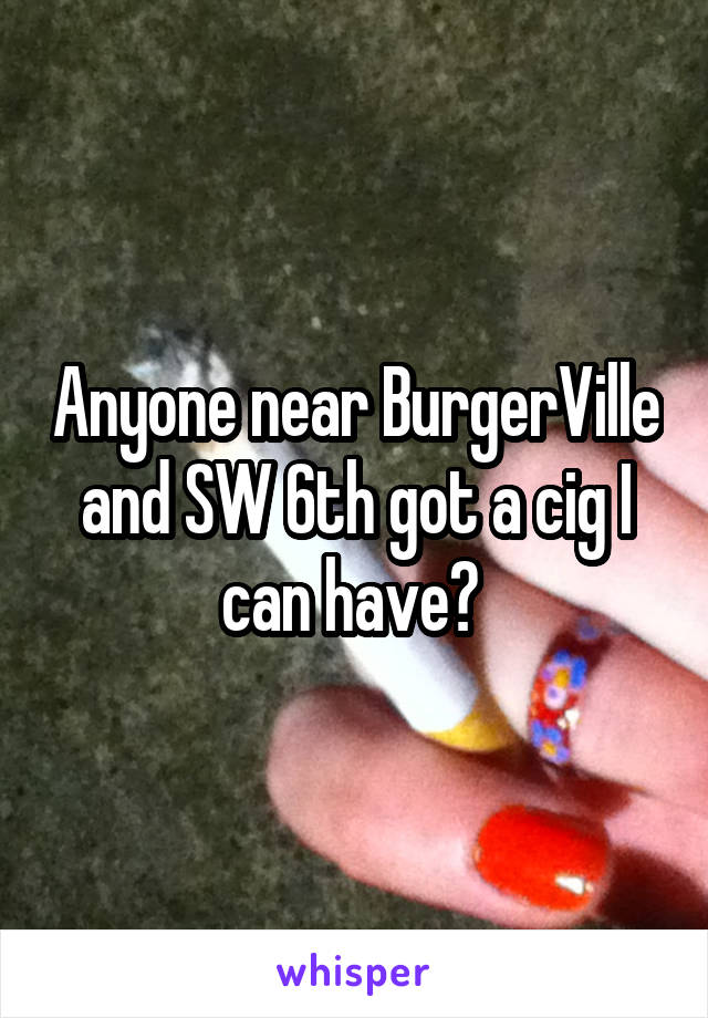 Anyone near BurgerVille and SW 6th got a cig I can have?