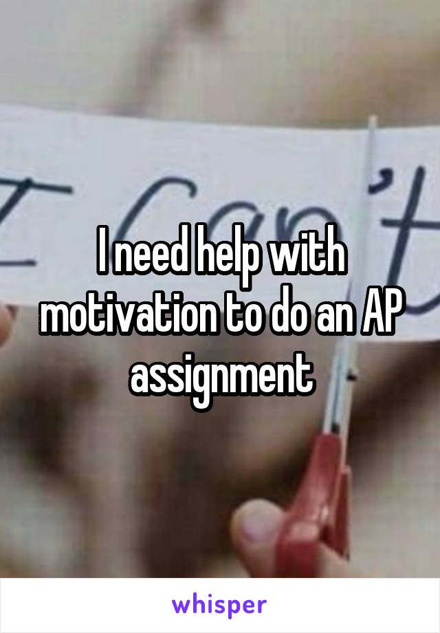 I need help with motivation to do an AP assignment
