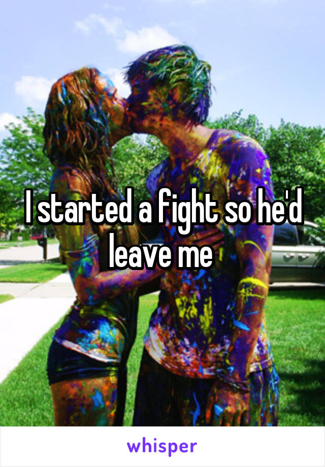 I started a fight so he'd leave me
