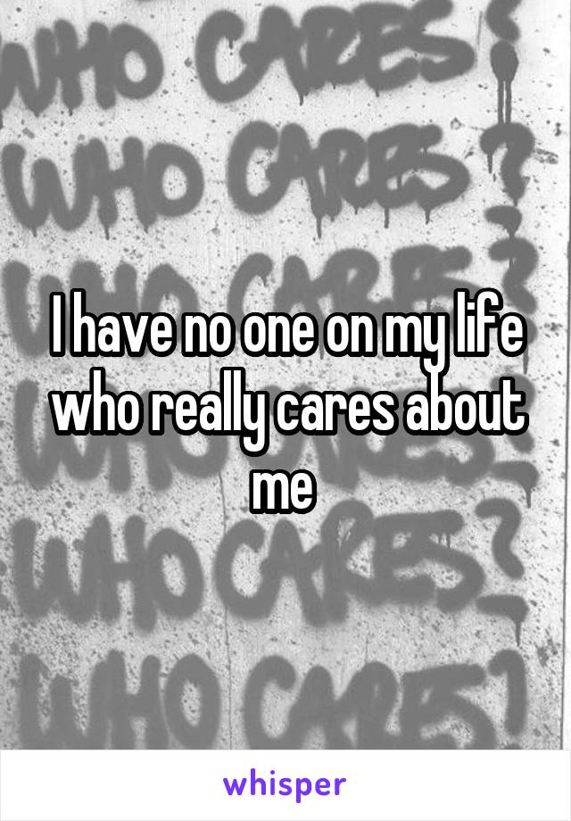 I have no one on my life who really cares about me