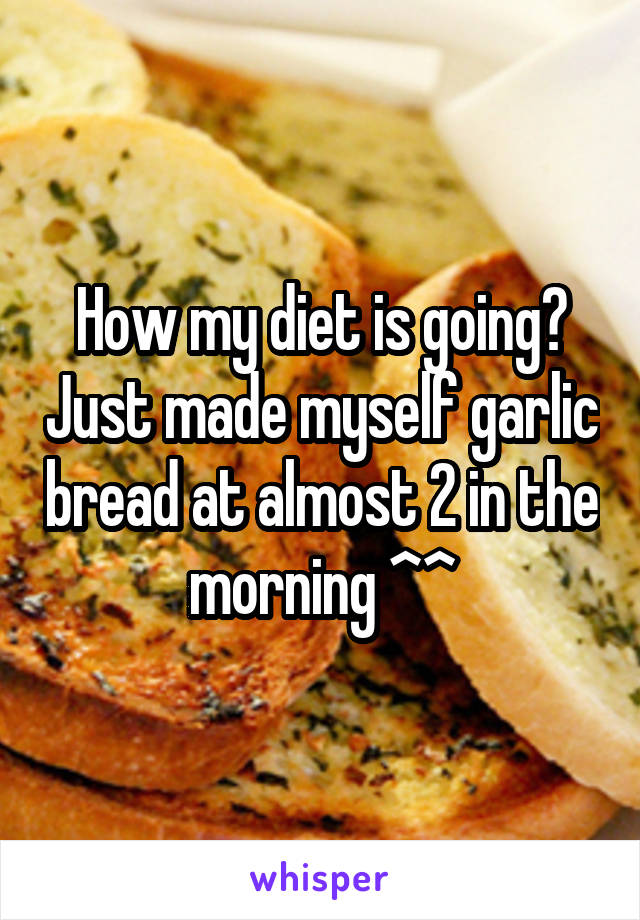 How my diet is going? Just made myself garlic bread at almost 2 in the morning ^^