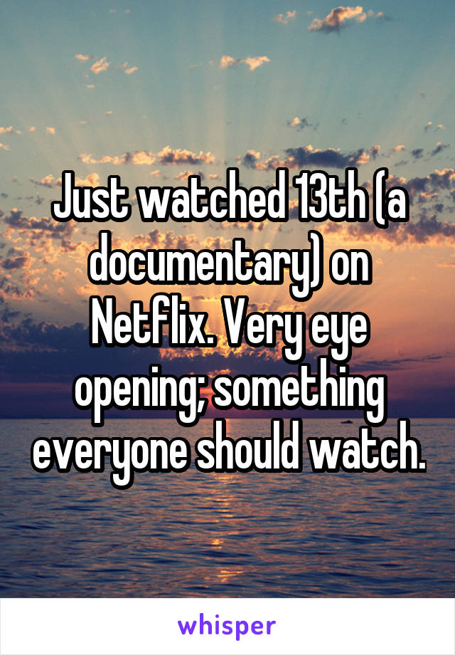 Just watched 13th (a documentary) on Netflix. Very eye opening; something everyone should watch.
