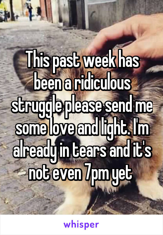 This past week has been a ridiculous struggle please send me some love and light. I'm already in tears and it's not even 7pm yet