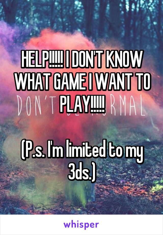 HELP!!!!! I DON'T KNOW WHAT GAME I WANT TO PLAY!!!!!  (P.s. I'm limited to my 3ds.)