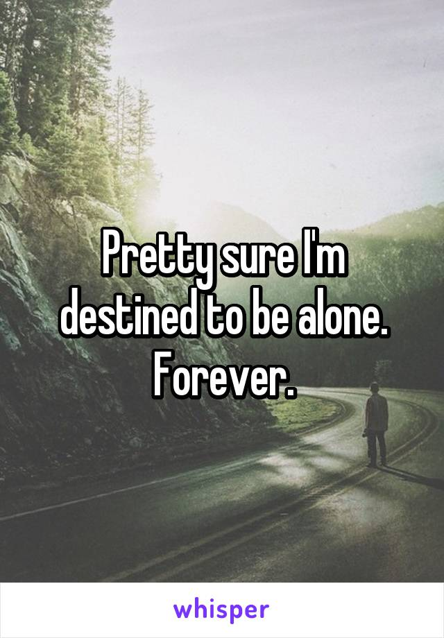 Pretty sure I'm destined to be alone. Forever.