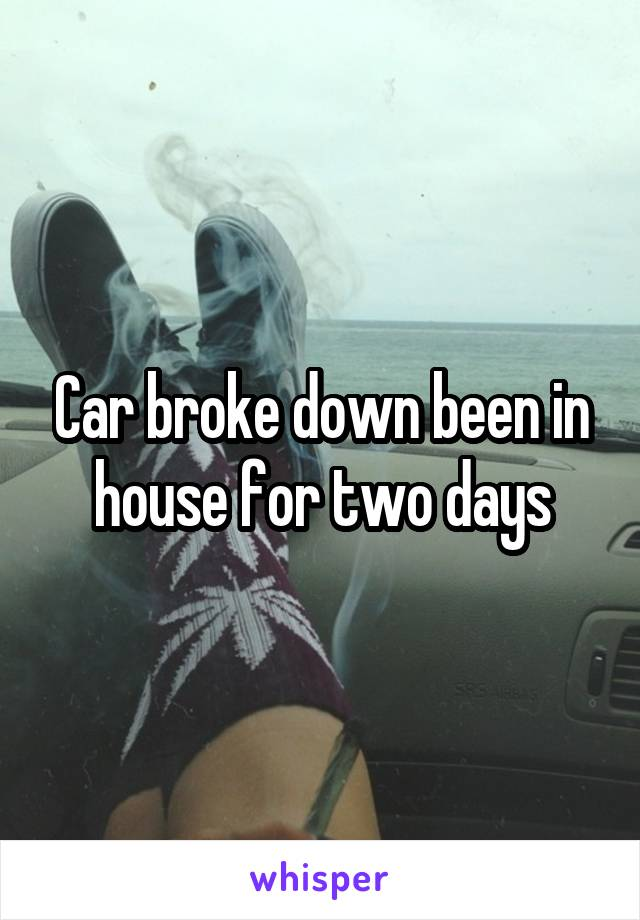 Car broke down been in house for two days