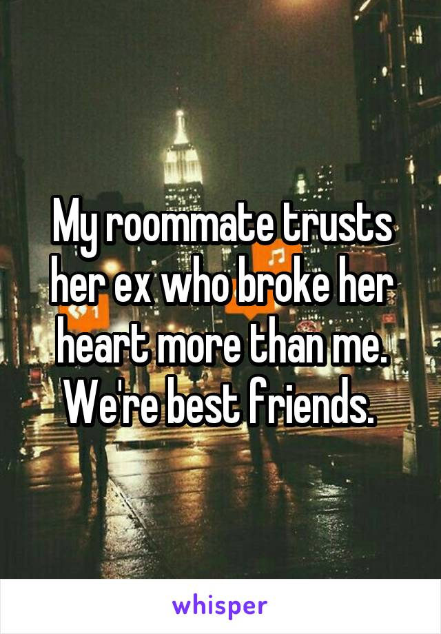 My roommate trusts her ex who broke her heart more than me. We're best friends.