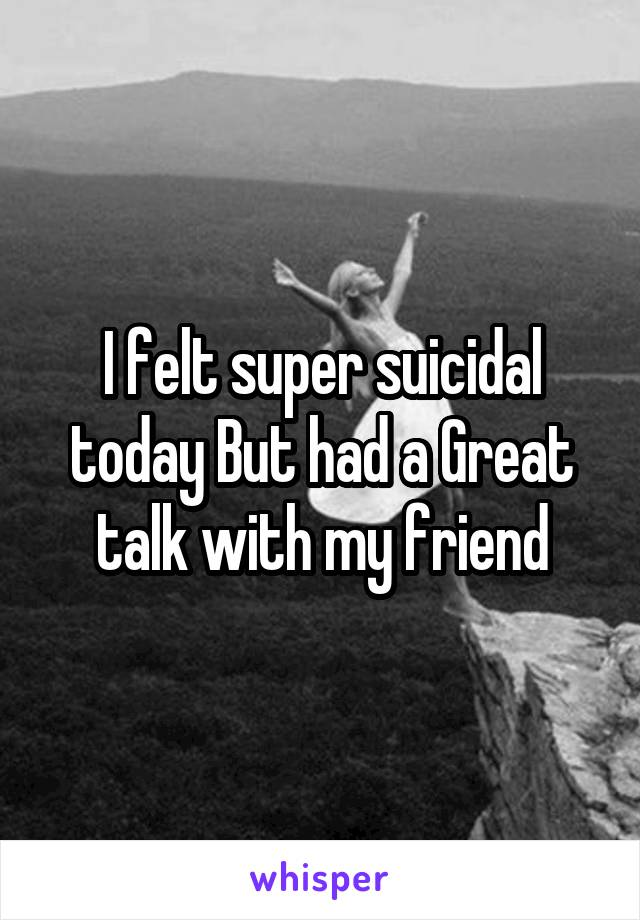 I felt super suicidal today But had a Great talk with my friend