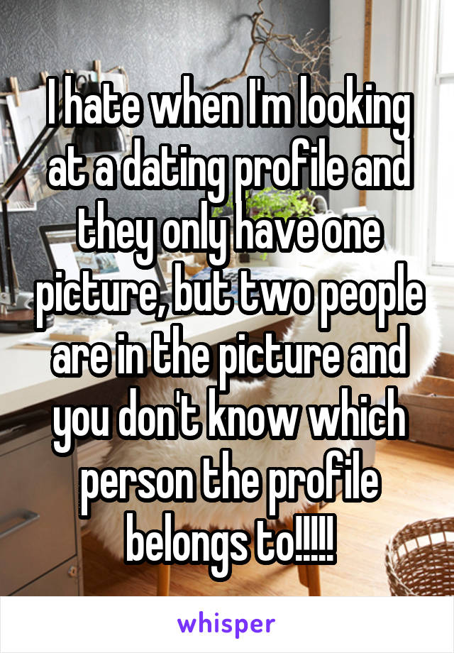 I hate when I'm looking at a dating profile and they only have one picture, but two people are in the picture and you don't know which person the profile belongs to!!!!!
