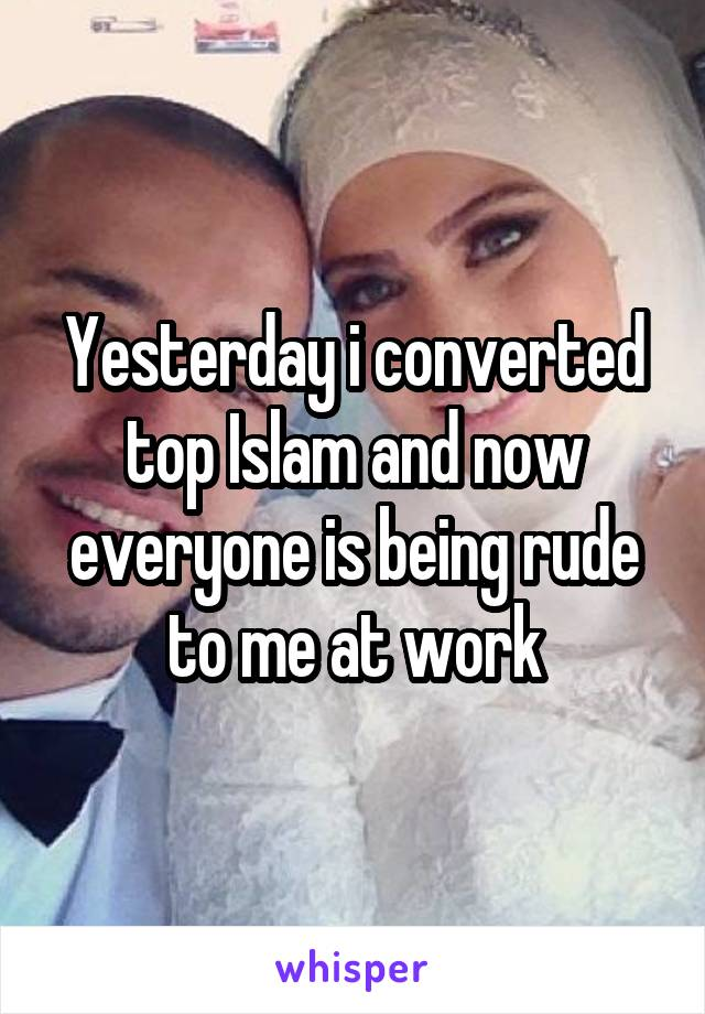Yesterday i converted top Islam and now everyone is being rude to me at work
