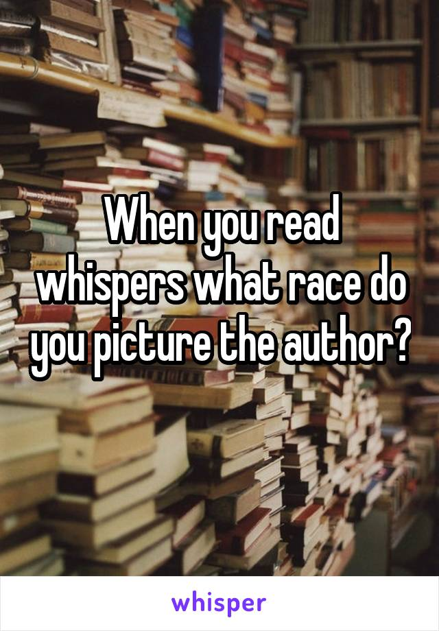 When you read whispers what race do you picture the author?
