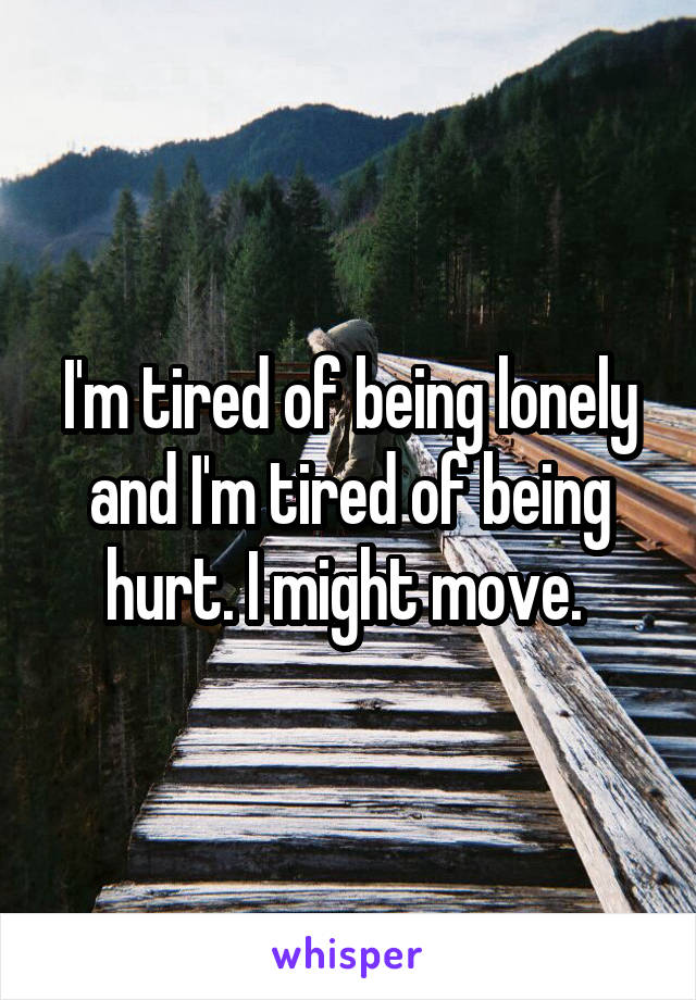 I'm tired of being lonely and I'm tired of being hurt. I might move.