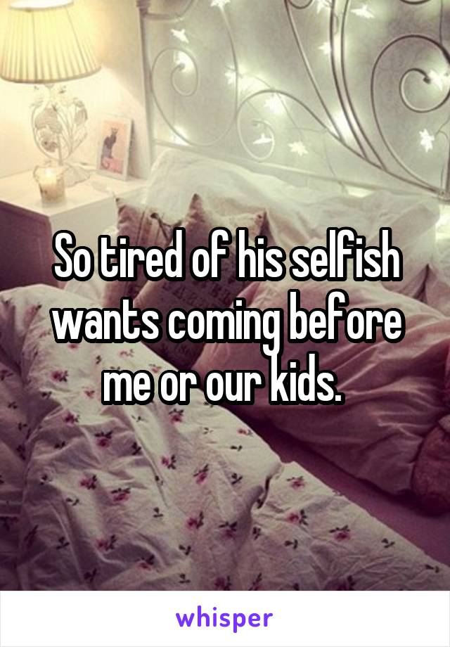 So tired of his selfish wants coming before me or our kids.