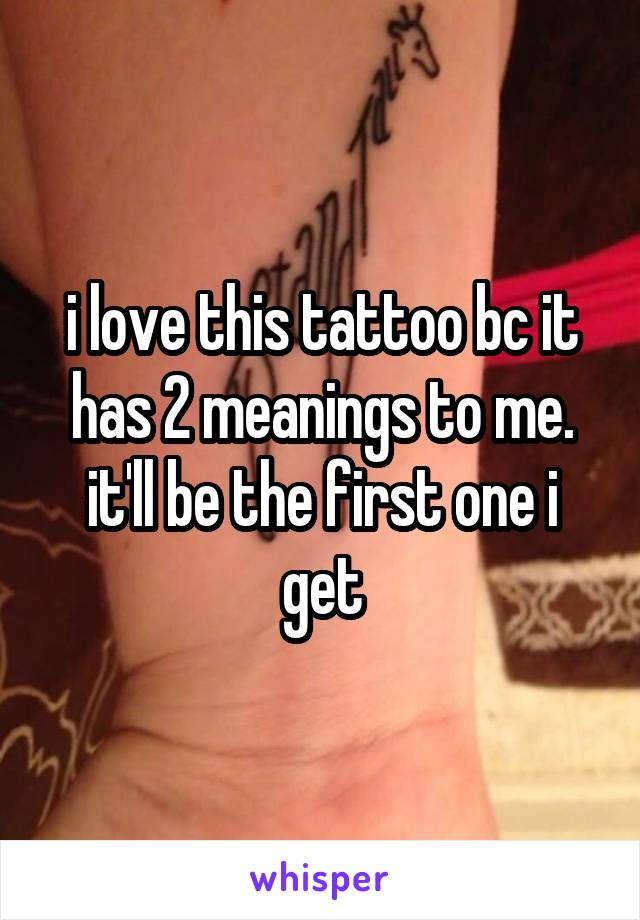 i love this tattoo bc it has 2 meanings to me. it'll be the first one i get