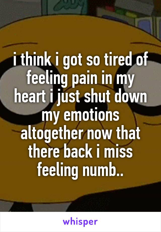 i think i got so tired of feeling pain in my heart i just shut down my emotions altogether now that there back i miss feeling numb..