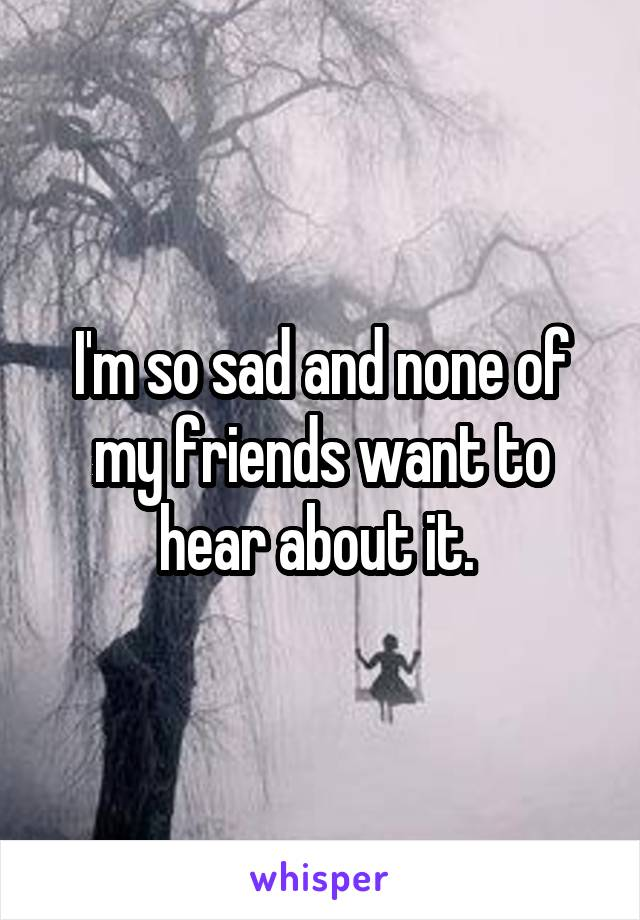 I'm so sad and none of my friends want to hear about it.