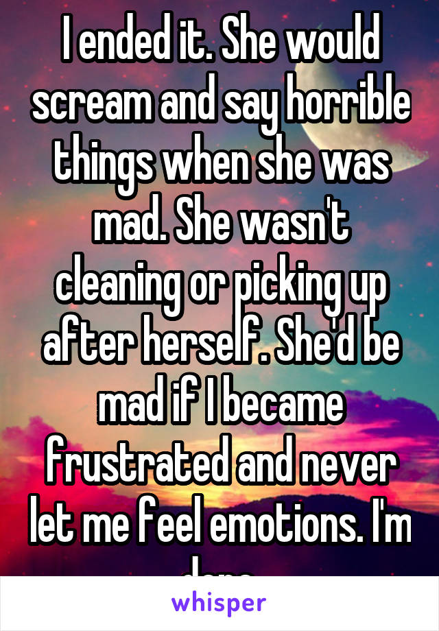 I ended it. She would scream and say horrible things when she was mad. She wasn't cleaning or picking up after herself. She'd be mad if I became frustrated and never let me feel emotions. I'm done.
