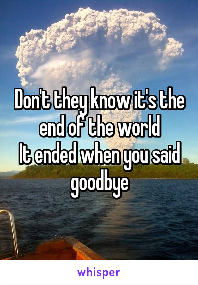 Don't they know it's the end of the world It ended when you said goodbye