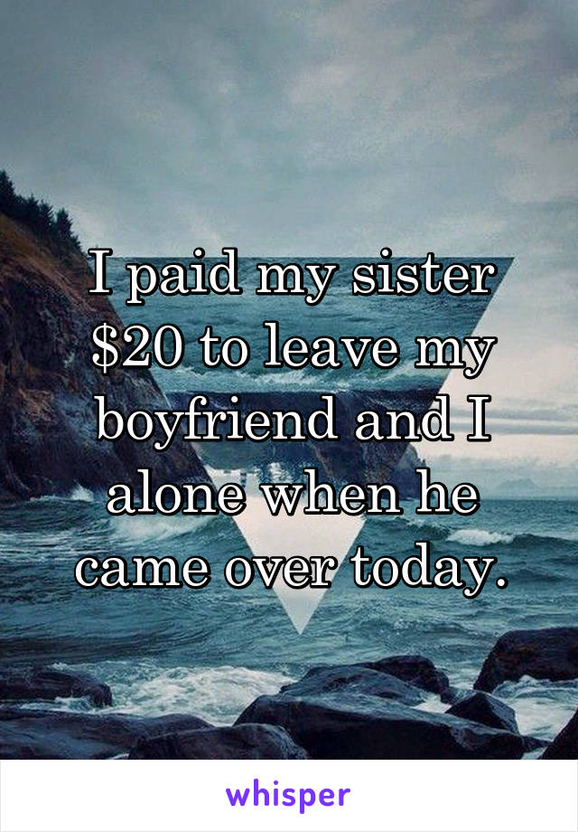 I paid my sister $20 to leave my boyfriend and I alone when he came over today.