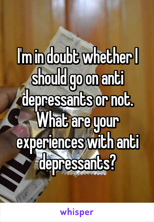 I'm in doubt whether I should go on anti depressants or not. What are your experiences with anti depressants?