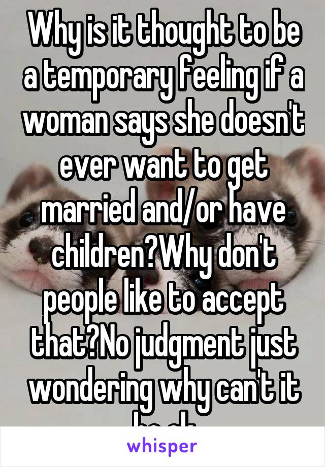 Why is it thought to be a temporary feeling if a woman says she doesn't ever want to get married and/or have children?Why don't people like to accept that?No judgment just wondering why can't it be ok