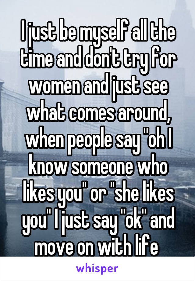 """I just be myself all the time and don't try for women and just see what comes around, when people say """"oh I know someone who likes you"""" or """"she likes you"""" I just say """"ok"""" and move on with life"""