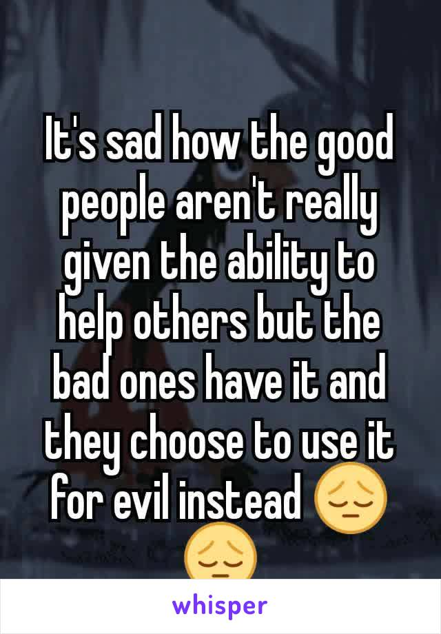 It's sad how the good people aren't really given the ability to help others but the bad ones have it and they choose to use it for evil instead 😔😔
