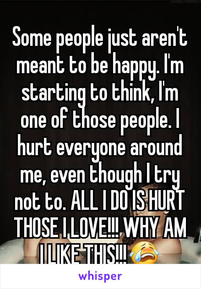 Some people just aren't meant to be happy. I'm starting to think, I'm one of those people. I hurt everyone around me, even though I try not to. ALL I DO IS HURT THOSE I LOVE!!! WHY AM I LIKE THIS!!!😭