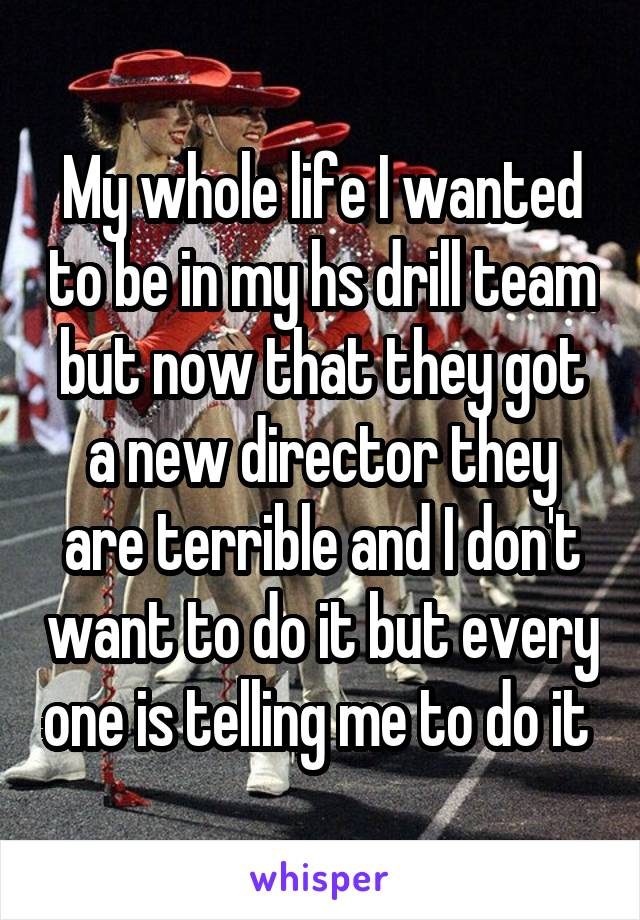 My whole life I wanted to be in my hs drill team but now that they got a new director they are terrible and I don't want to do it but every one is telling me to do it