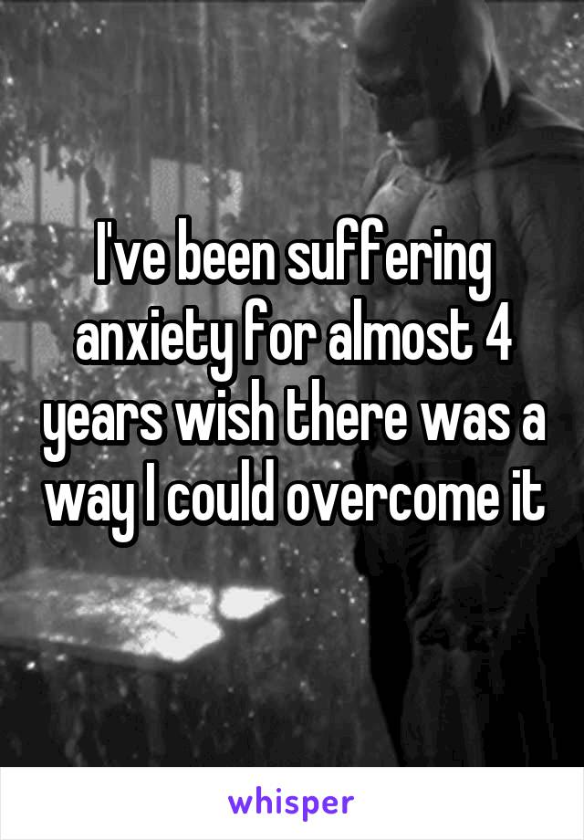 I've been suffering anxiety for almost 4 years wish there was a way I could overcome it