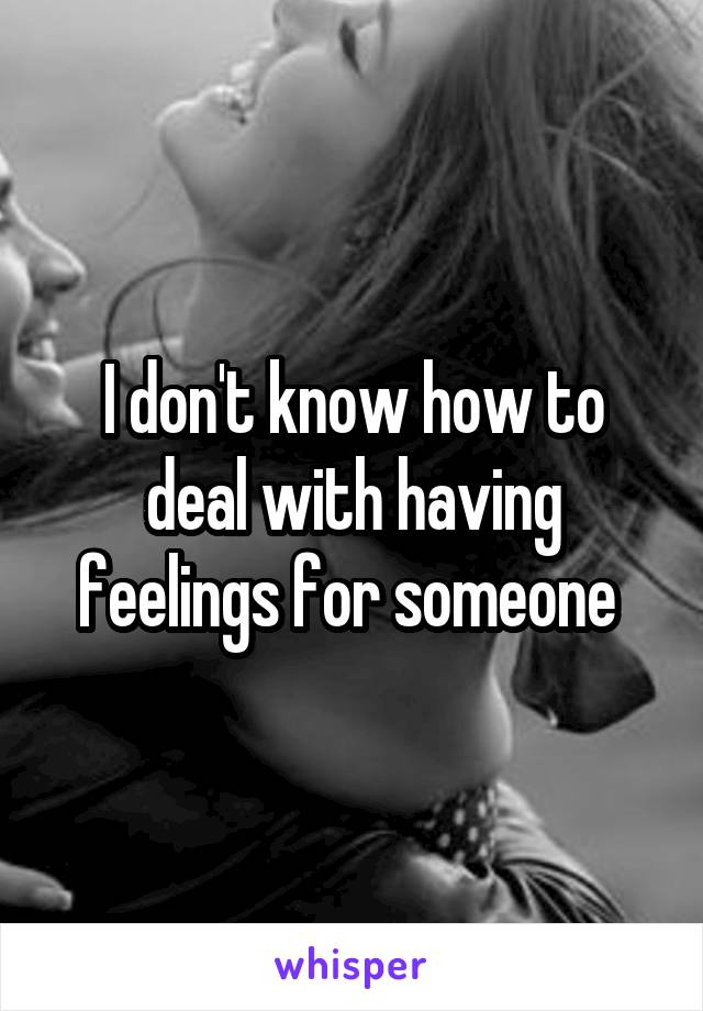 I don't know how to deal with having feelings for someone