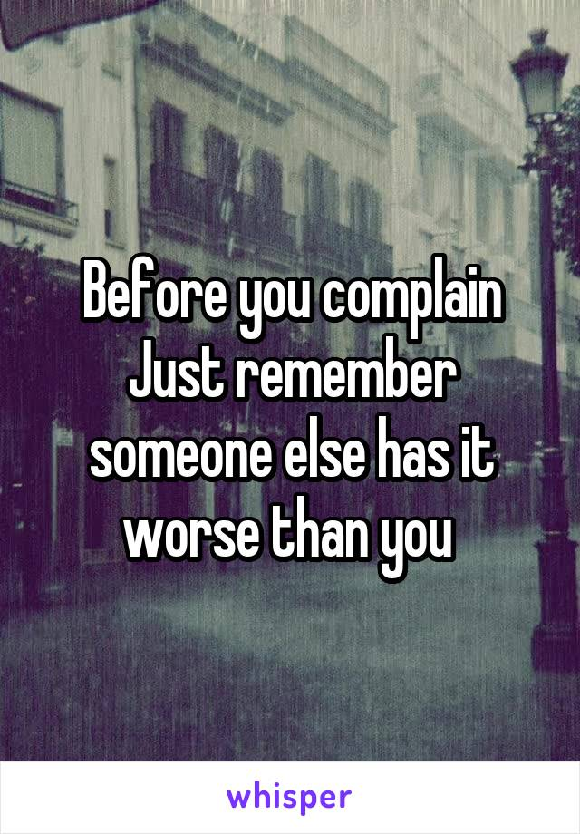 Before you complain Just remember someone else has it worse than you