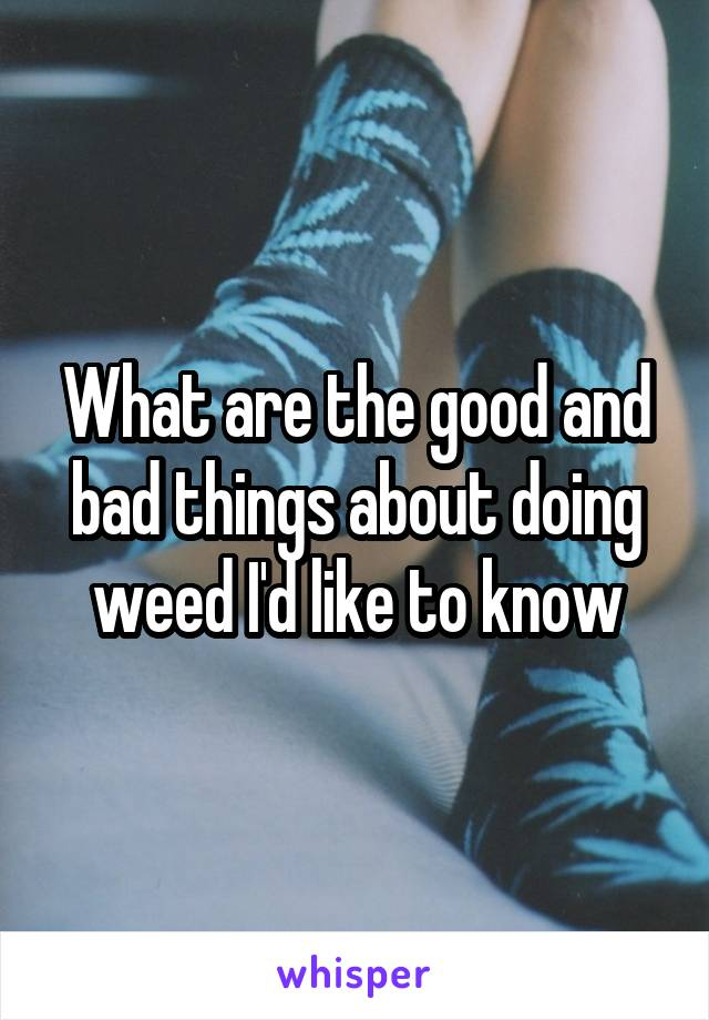 What are the good and bad things about doing weed I'd like to know