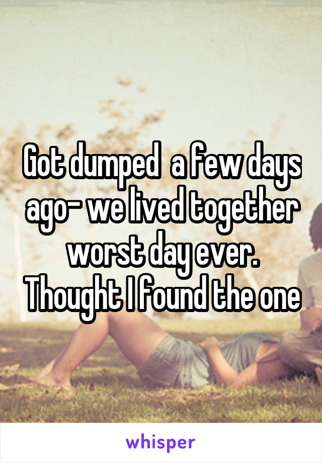 Got dumped  a few days ago- we lived together worst day ever. Thought I found the one