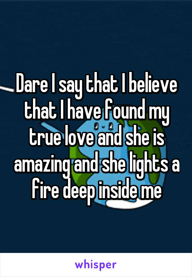 Dare I say that I believe that I have found my true love and she is amazing and she lights a fire deep inside me