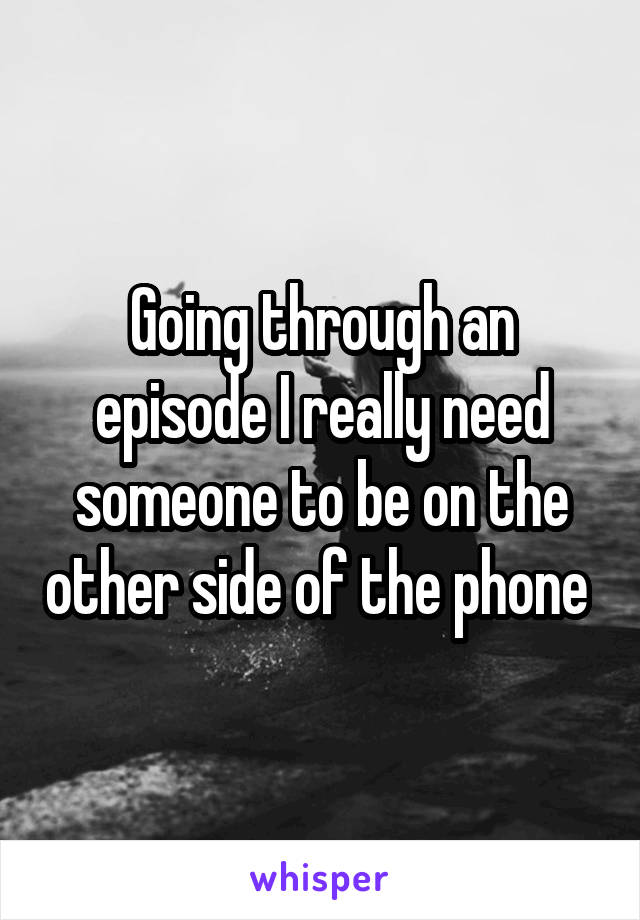 Going through an episode I really need someone to be on the other side of the phone