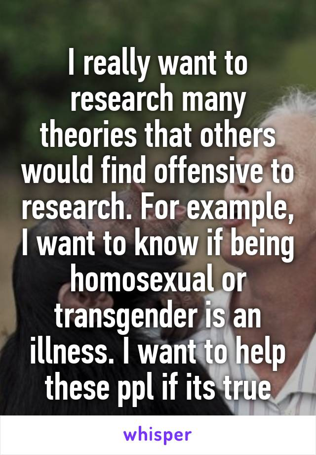 I really want to research many theories that others would find offensive to research. For example, I want to know if being homosexual or transgender is an illness. I want to help these ppl if its true
