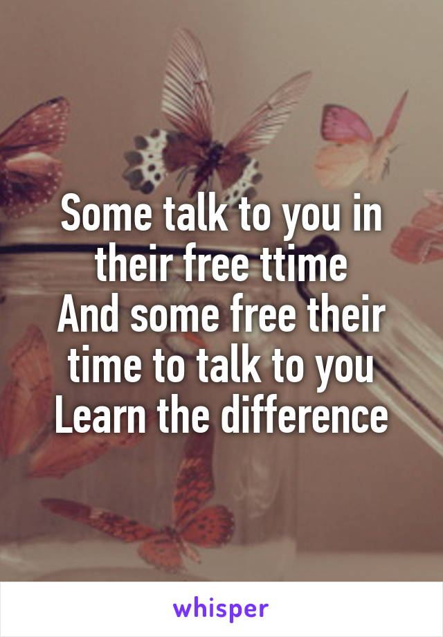 Some talk to you in their free ttime And some free their time to talk to you Learn the difference