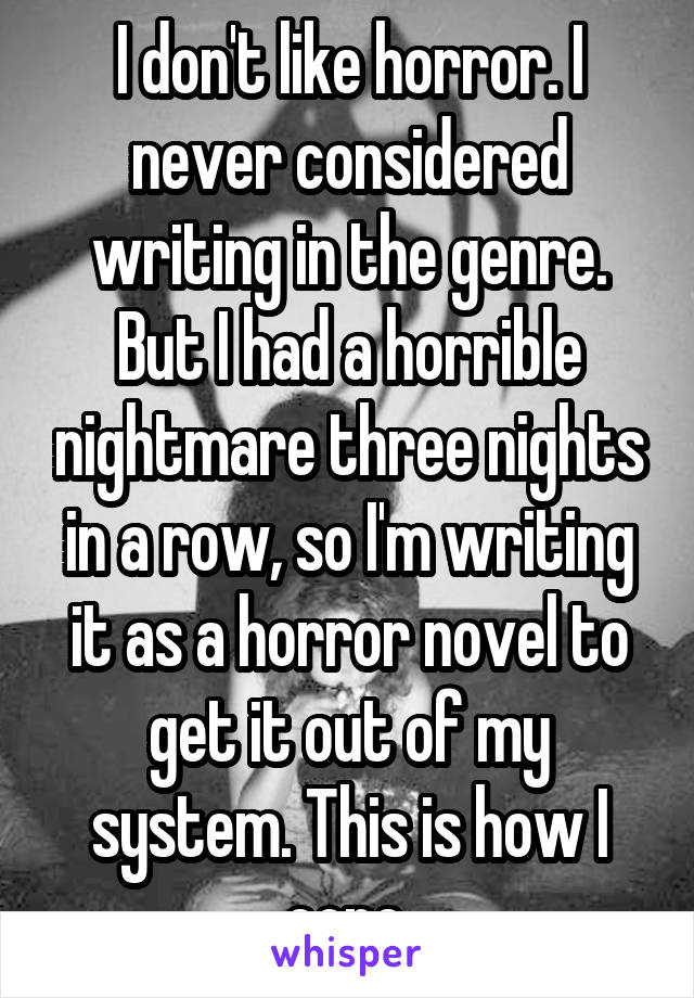 I don't like horror. I never considered writing in the genre. But I had a horrible nightmare three nights in a row, so I'm writing it as a horror novel to get it out of my system. This is how I cope.