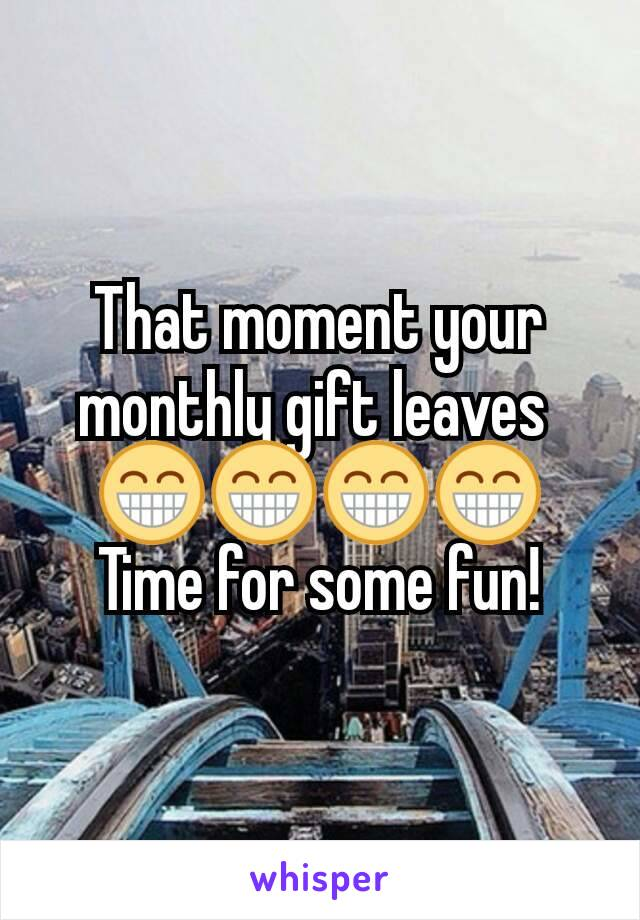 That moment your monthly gift leaves  😁😁😁😁 Time for some fun!